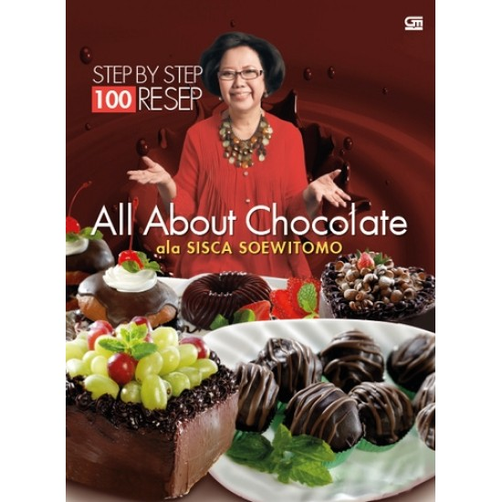 100 Resep Step by Step ala Sisca Soewitomo: All About Chocolate